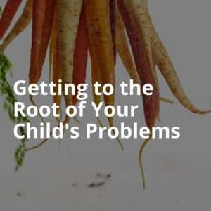 Getting to the Root of Your Child's Problems