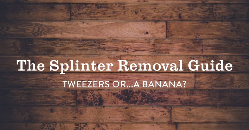 The Splinter Removal Guide - Tweezers or   a Banana?