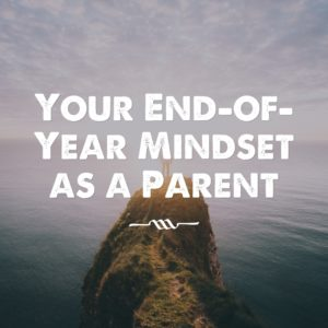 Your End-of-Year Mindset as a Parent